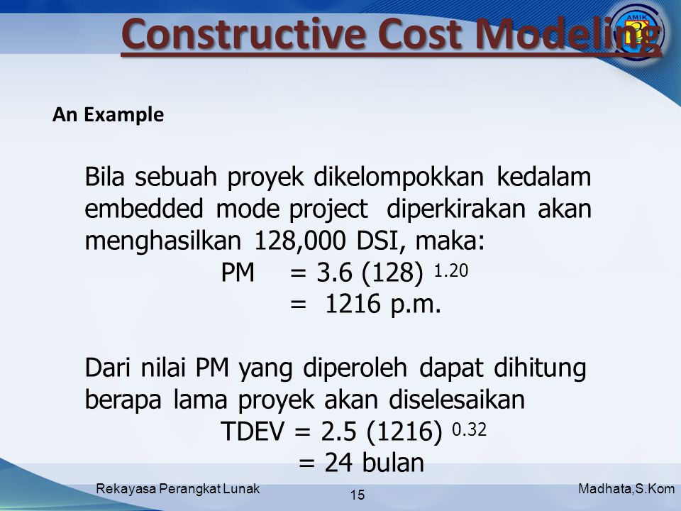 Madhata,S.KomRekayasa Perangkat Lunak 15 Constructive Cost Modeling An Example Bila sebuah proyek dikelompokkan kedalam embedded mode project diperkirakan akan menghasilkan 128,000 DSI, maka: PM = 3.6 (128) 1.20 = 1216 p.m.