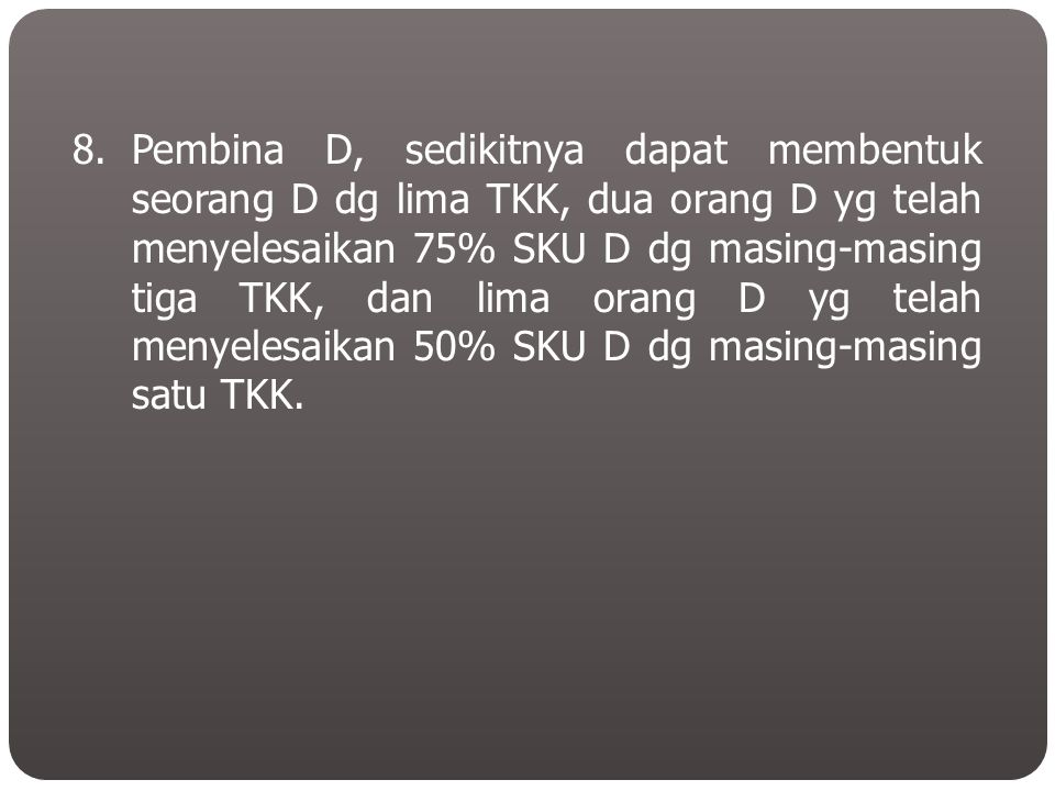 8.Pembina D, sedikitnya dapat membentuk seorang D dg lima TKK, dua orang D yg telah menyelesaikan 75% SKU D dg masing-masing tiga TKK, dan lima orang