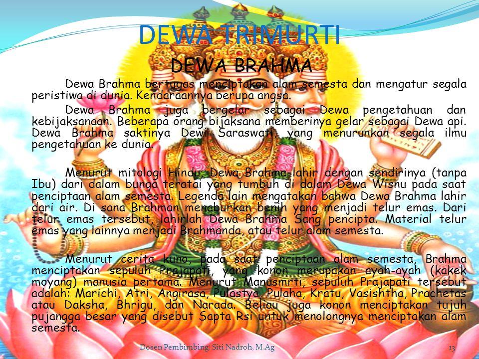 Dosen Pembimbing: Siti Nadroh, M.Ag13 DEWA TRIMURTI DEWA BRAHMA Dewa Brahma bertugas menciptakan alam semesta dan mengatur segala peristiwa di dunia.