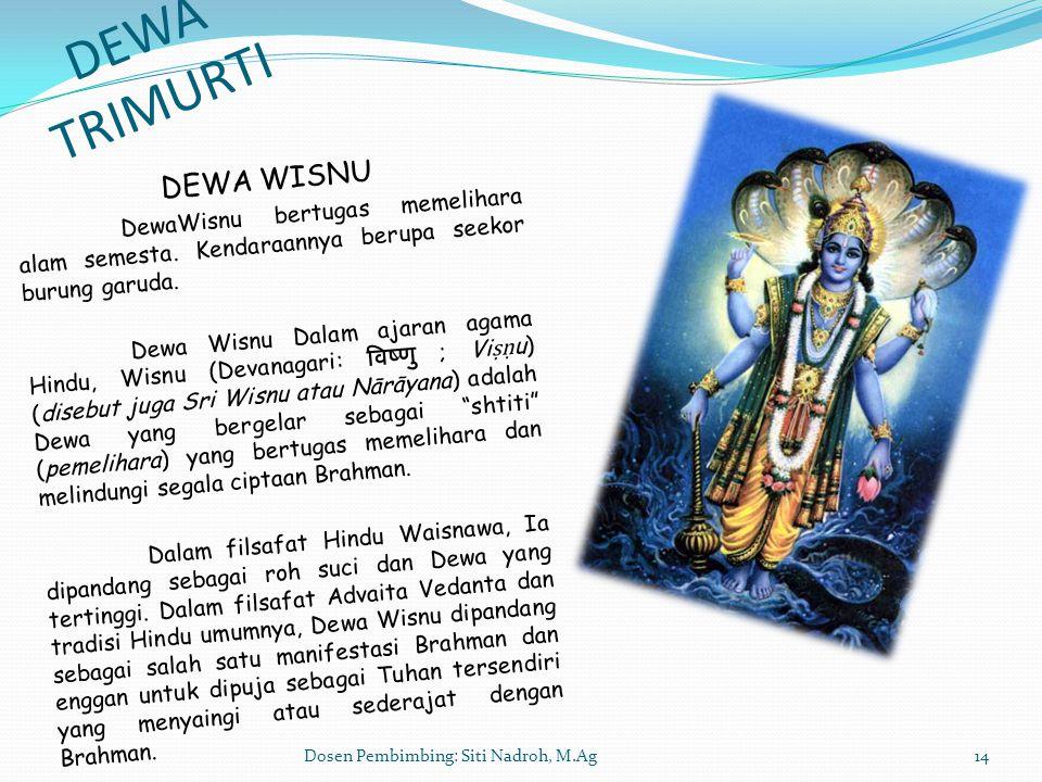 Dosen Pembimbing: Siti Nadroh, M.Ag14 DEWA TRIMURTI DEWA WISNU DewaWisnu bertugas memelihara alam semesta. Kendaraannya berupa seekor burung garuda. D