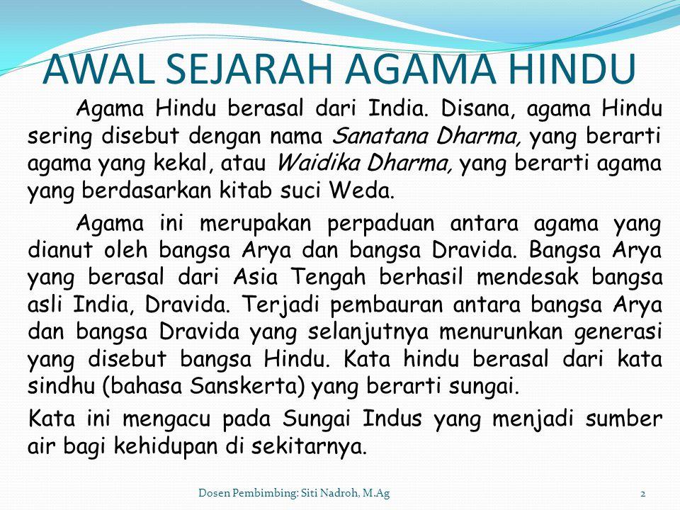 2 AWAL SEJARAH AGAMA HINDU Agama Hindu berasal dari India. Disana, agama Hindu sering disebut dengan nama Sanatana Dharma, yang berarti agama yang kek