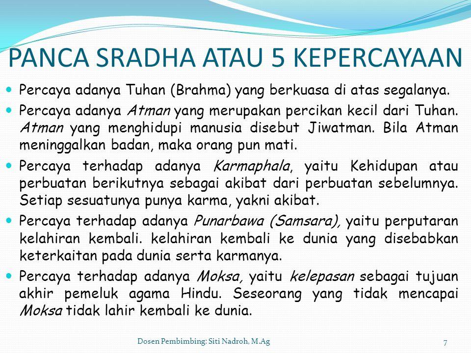 Dosen Pembimbing: Siti Nadroh, M.Ag7 PANCA SRADHA ATAU 5 KEPERCAYAAN Percaya adanya Tuhan (Brahma) yang berkuasa di atas segalanya. Percaya adanya Atm