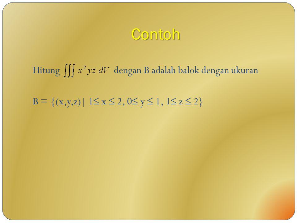 Contoh Hitung dengan B adalah balok dengan ukuran B = {(x,y,z)| 1  x  2, 0  y  1, 1  z  2}