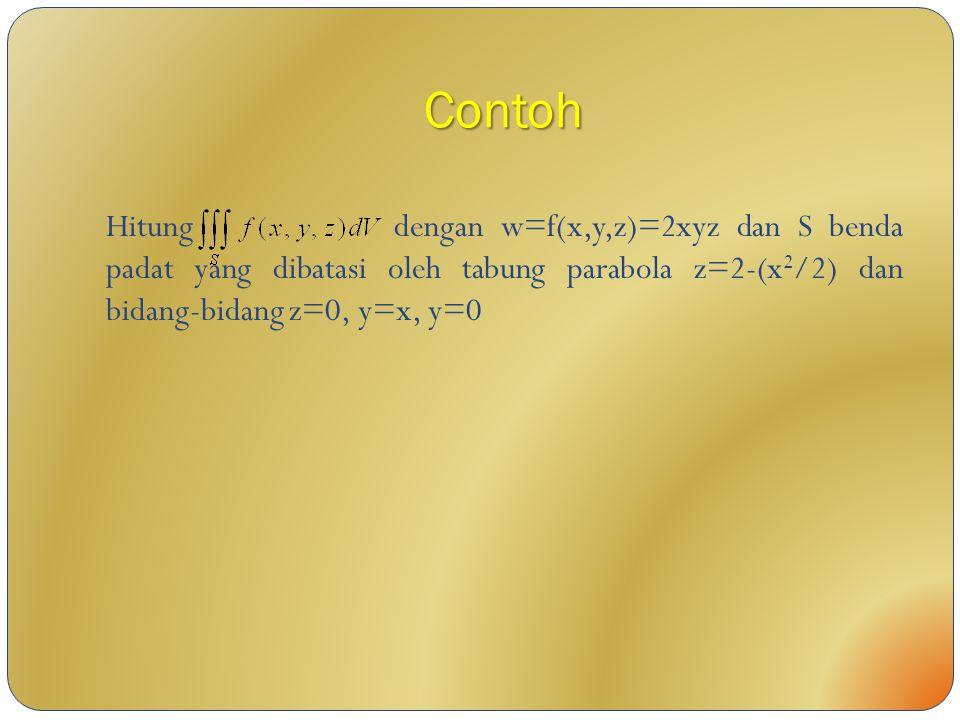 Contoh Hitung dengan w=f(x,y,z)=2xyz dan S benda padat yang dibatasi oleh tabung parabola z=2-(x 2 /2) dan bidang-bidang z=0, y=x, y=0