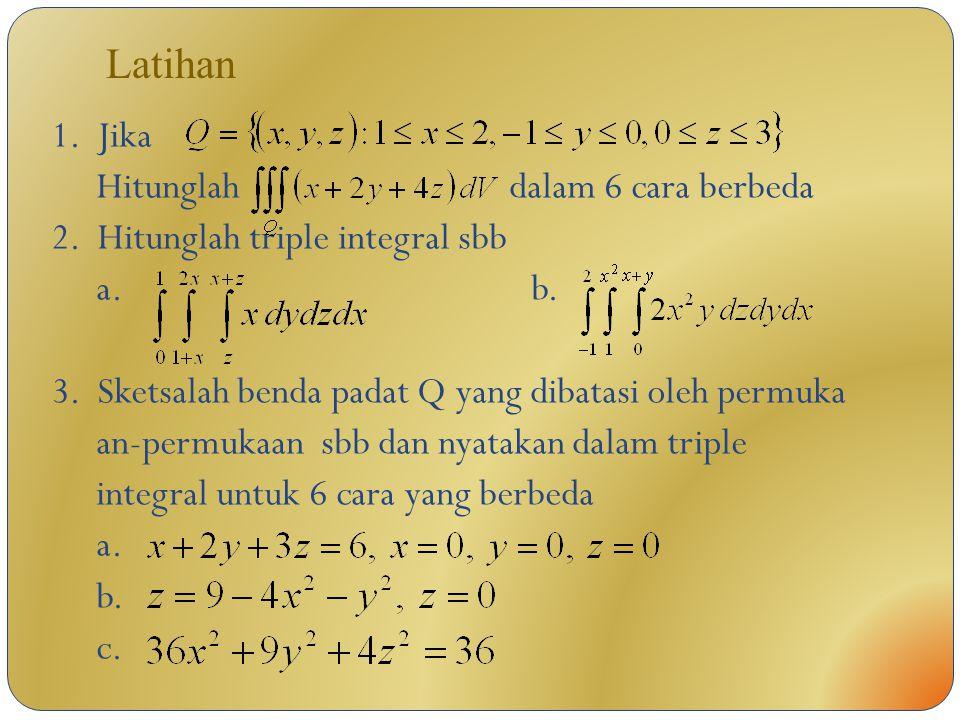 Latihan 1. Jika Hitunglah dalam 6 cara berbeda 2. Hitunglah triple integral sbb a.b. 3. Sketsalah benda padat Q yang dibatasi oleh permuka an-permukaa