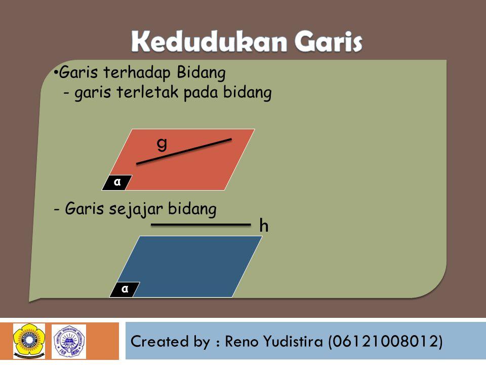 Created by : Reno Yudistira (06121008012) Garis terhadap Bidang - garis terletak pada bidang - Garis sejajar bidang α g α h