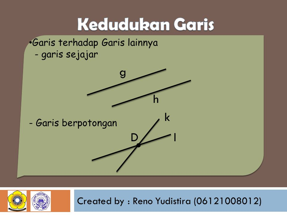 Created by : Reno Yudistira (06121008012) Garis terhadap Garis lainnya - garis sejajar - Garis berpotongan g h k l. D