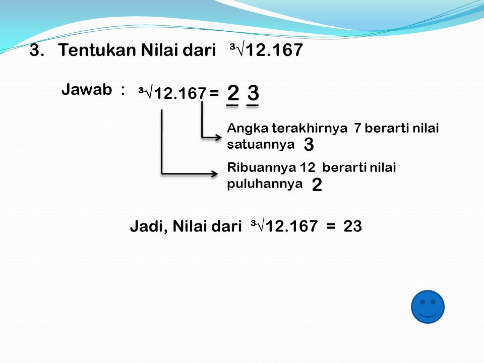 Contoh : 2. Tentukan Nilai dari ³√4.096 Jawab : ³√4.096 = Angka terakhirnya 6 berarti nilai satuannya Ribuannya 4 berarti nilai puluhannya Jadi, Nilai
