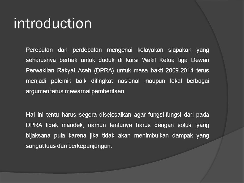 introduction Perebutan dan perdebatan mengenai kelayakan siapakah yang seharusnya berhak untuk duduk di kursi Wakil Ketua tiga Dewan Perwakilan Rakyat Aceh (DPRA) untuk masa bakti 2009-2014 terus menjadi polemik baik ditingkat nasional maupun lokal berbagai argumen terus mewarnai pemberitaan.