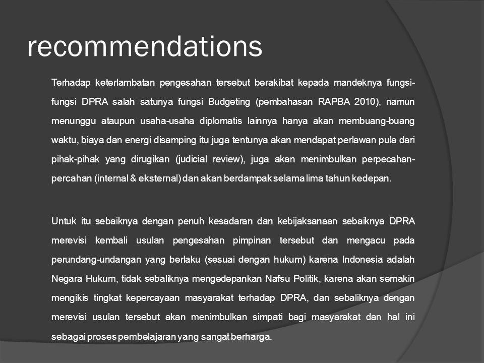 recommendations Terhadap keterlambatan pengesahan tersebut berakibat kepada mandeknya fungsi- fungsi DPRA salah satunya fungsi Budgeting (pembahasan R