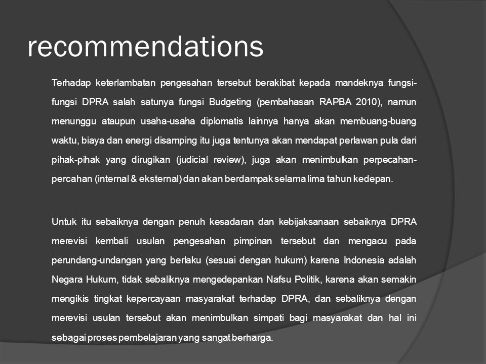 recommendations Terhadap keterlambatan pengesahan tersebut berakibat kepada mandeknya fungsi- fungsi DPRA salah satunya fungsi Budgeting (pembahasan RAPBA 2010), namun menunggu ataupun usaha-usaha diplomatis lainnya hanya akan membuang-buang waktu, biaya dan energi disamping itu juga tentunya akan mendapat perlawan pula dari pihak-pihak yang dirugikan (judicial review), juga akan menimbulkan perpecahan- percahan (internal & eksternal) dan akan berdampak selama lima tahun kedepan.