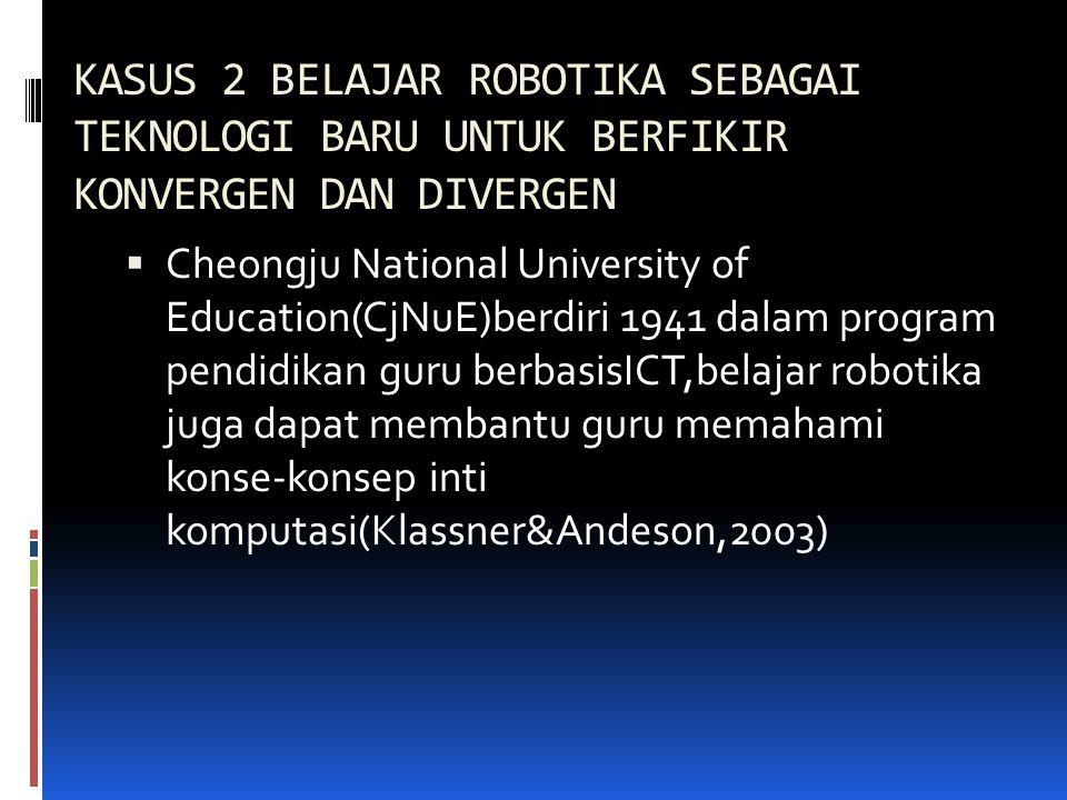 KASUS 2 BELAJAR ROBOTIKA SEBAGAI TEKNOLOGI BARU UNTUK BERFIKIR KONVERGEN DAN DIVERGEN  Cheongju National University of Education(CjNuE)berdiri 1941 d