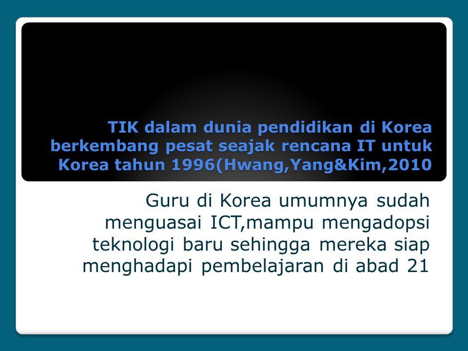 TIK dalam dunia pendidikan di Korea berkembang pesat seajak rencana IT untuk Korea tahun 1996(Hwang,Yang&Kim,2010 Guru di Korea umumnya sudah menguasa