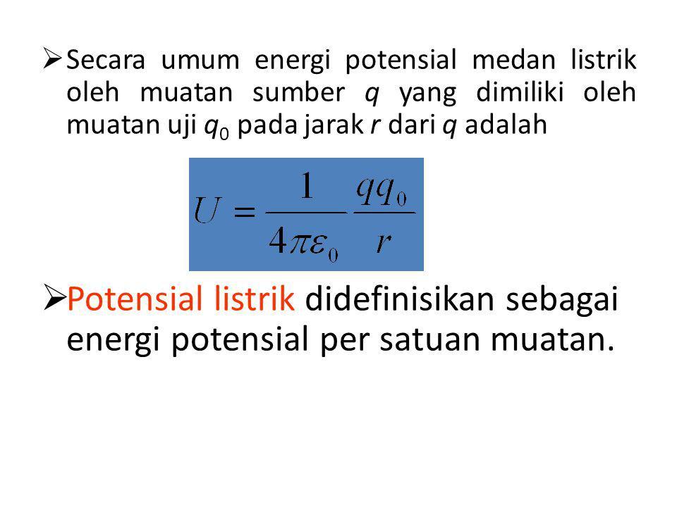  Secara umum energi potensial medan listrik oleh muatan sumber q yang dimiliki oleh muatan uji q 0 pada jarak r dari q adalah  Potensial listrik didefinisikan sebagai energi potensial per satuan muatan.