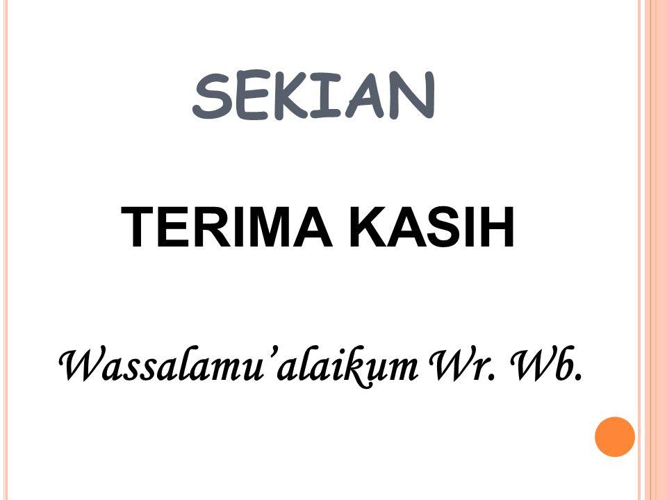 SEKIAN TERIMA KASIH Wassalamu'alaikum Wr. Wb.