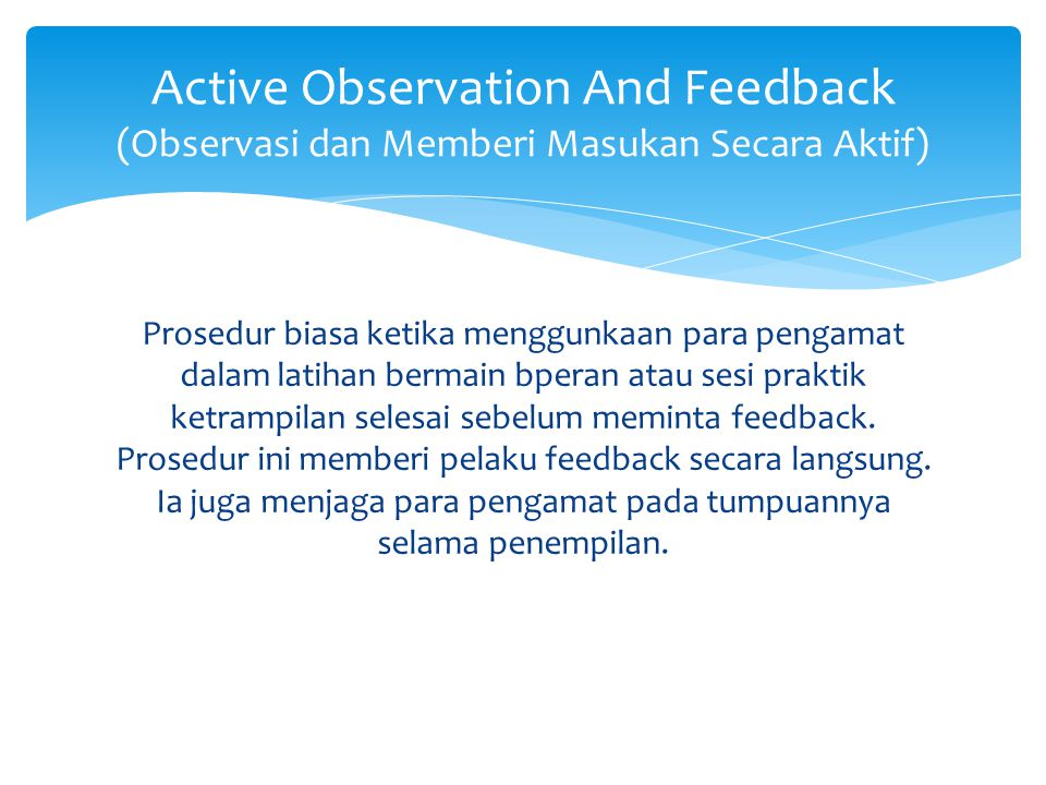 Prosedur biasa ketika menggunkaan para pengamat dalam latihan bermain bperan atau sesi praktik ketrampilan selesai sebelum meminta feedback.