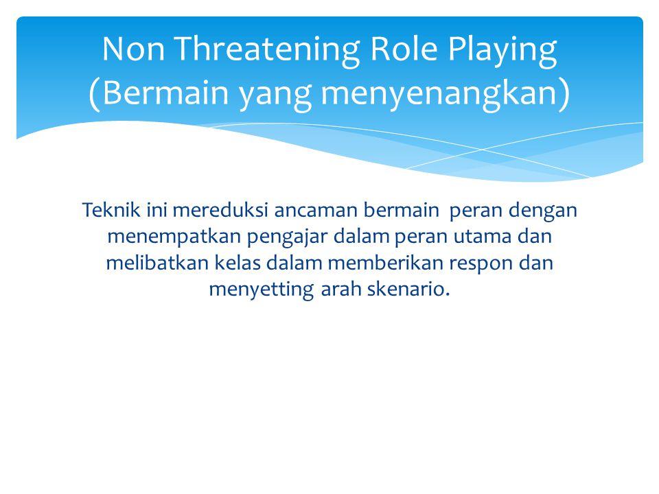 Teknik ini mereduksi ancaman bermain peran dengan menempatkan pengajar dalam peran utama dan melibatkan kelas dalam memberikan respon dan menyetting arah skenario.