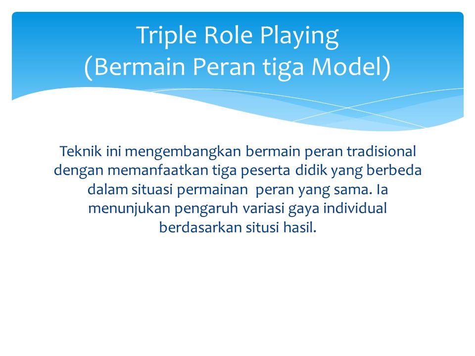 Teknik ini mengembangkan bermain peran tradisional dengan memanfaatkan tiga peserta didik yang berbeda dalam situasi permainan peran yang sama.