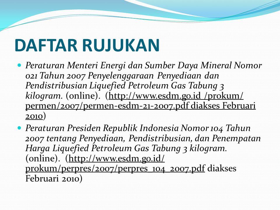DAFTAR RUJUKAN Peraturan Menteri Energi dan Sumber Daya Mineral Nomor 021 Tahun 2007 Penyelenggaraan Penyediaan dan Pendistribusian Liquefied Petroleu