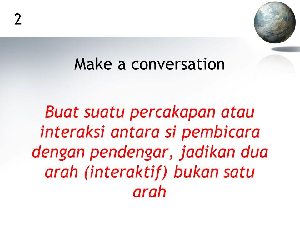 2 Make a conversation Buat suatu percakapan atau interaksi antara si pembicara dengan pendengar, jadikan dua arah (interaktif) bukan satu arah