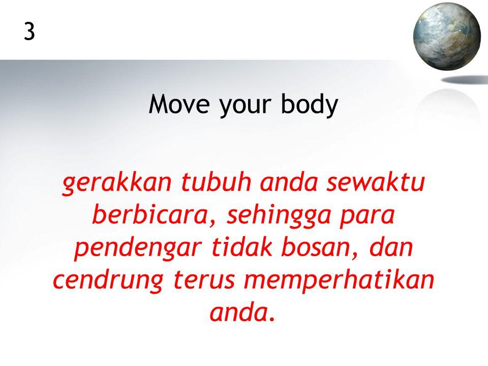 3 Move your body gerakkan tubuh anda sewaktu berbicara, sehingga para pendengar tidak bosan, dan cendrung terus memperhatikan anda.