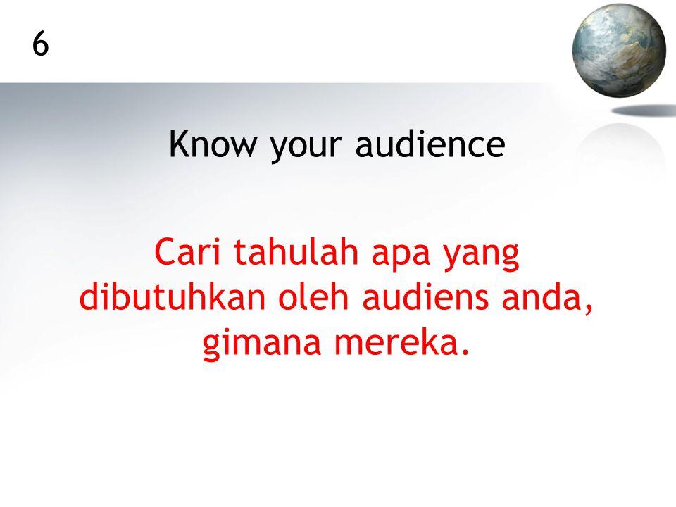6 Know your audience Cari tahulah apa yang dibutuhkan oleh audiens anda, gimana mereka.
