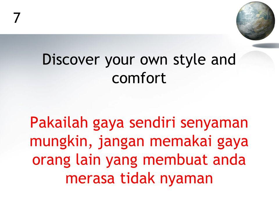 7 Discover your own style and comfort Pakailah gaya sendiri senyaman mungkin, jangan memakai gaya orang lain yang membuat anda merasa tidak nyaman