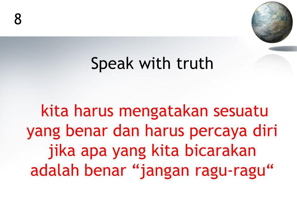 8 Speak with truth kita harus mengatakan sesuatu yang benar dan harus percaya diri jika apa yang kita bicarakan adalah benar jangan ragu-ragu