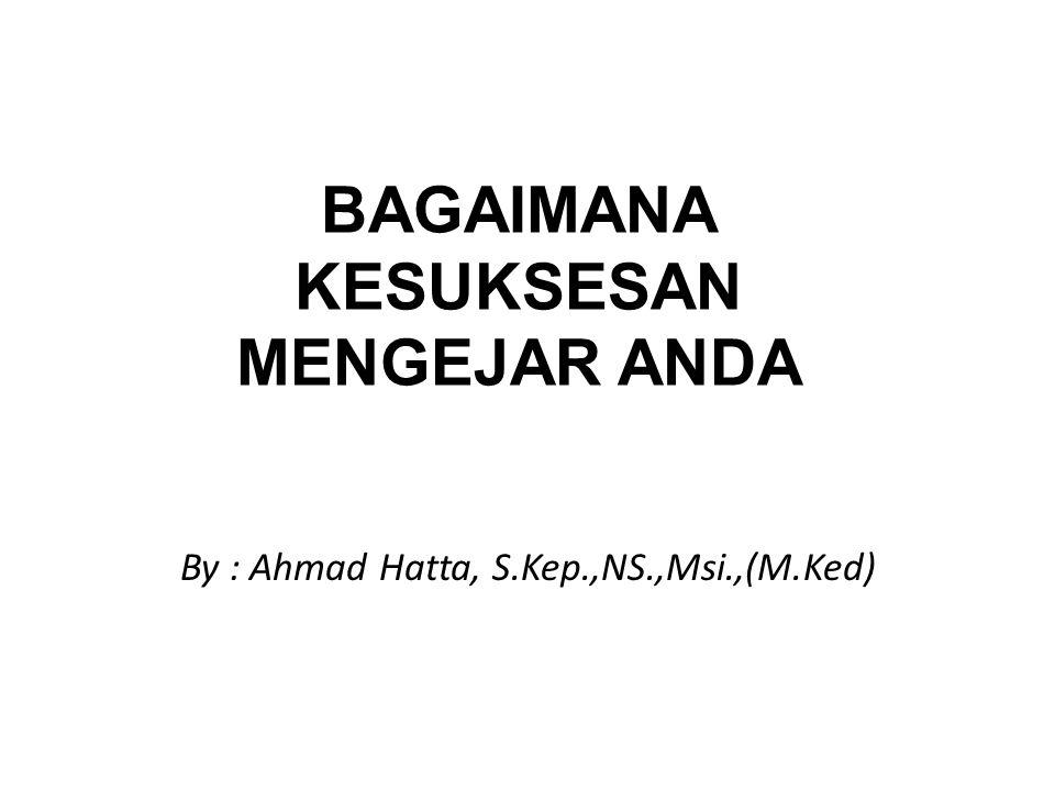 BAGAIMANA KESUKSESAN MENGEJAR ANDA By : Ahmad Hatta, S.Kep.,NS.,Msi.,(M.Ked)