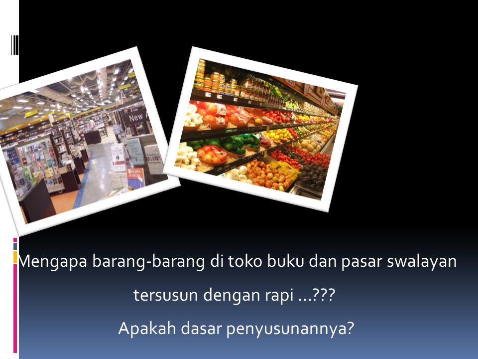 Mengapa barang-barang di toko buku dan pasar swalayan tersusun dengan rapi …??? Apakah dasar penyusunannya?