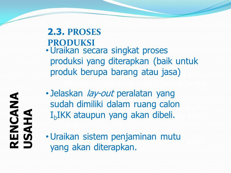 RENCANA USAHA 2.3. PROSES PRODUKSI Uraikan secara singkat proses produksi yang diterapkan (baik untuk produk berupa barang atau jasa) Jelaskan lay-out