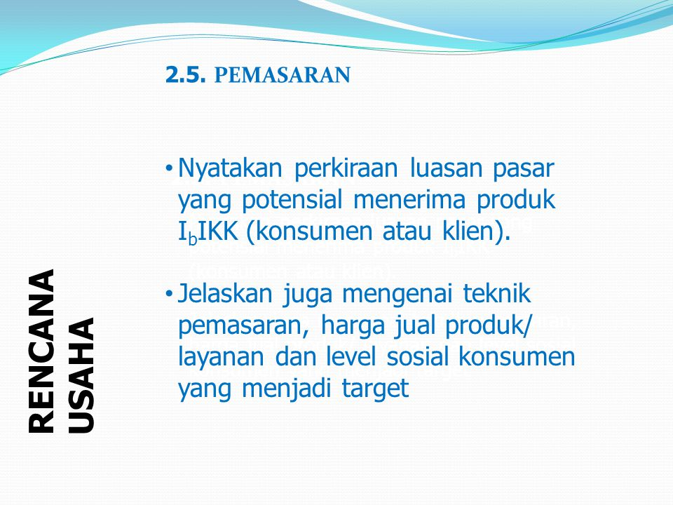 RENCANA USAHA 2.5. PEMASARAN Nyatakan perkiraan luasan pasar yang potensial menerima produk I b IKK (konsumen atau klien). Jelaskan juga mengenai tekn