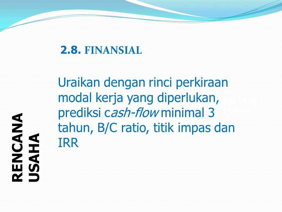 RENCANA USAHA Uraikan dengan rinci perkiraan modal kerja yang diperlukan, prediksi cash-flow minimal 3 tahun, B/C ratio, titik impas dan IRR 2.8.