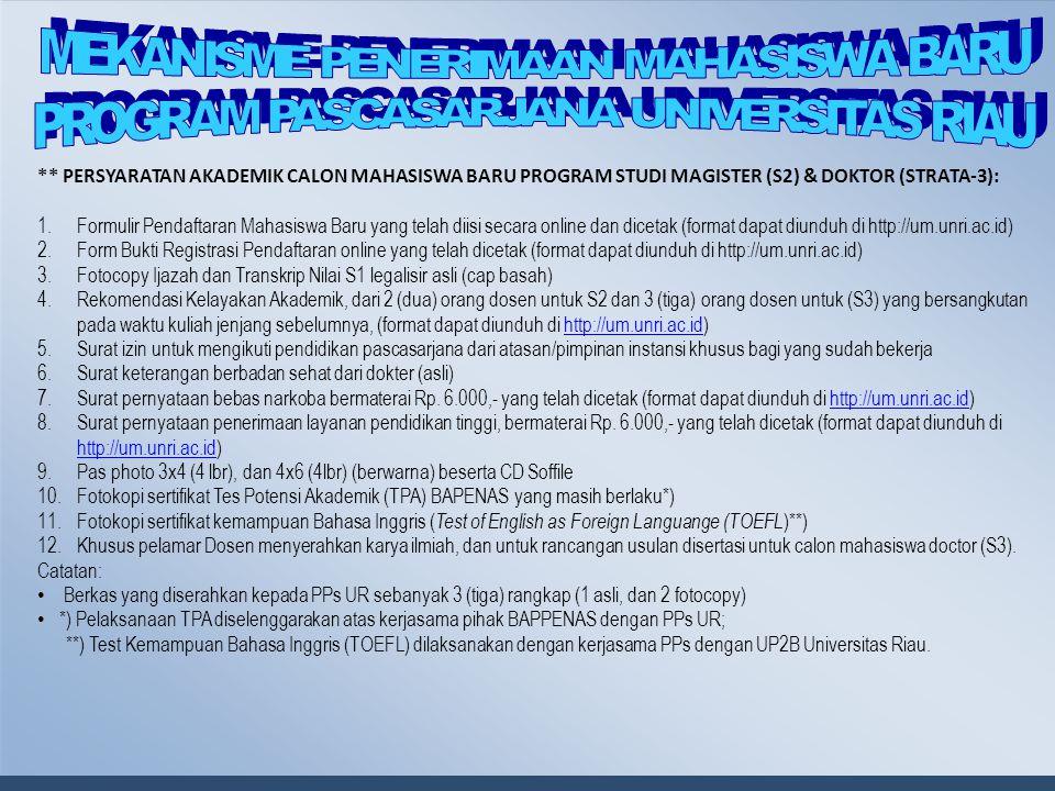 ** PERSYARATAN AKADEMIK CALON MAHASISWA BARU PROGRAM STUDI MAGISTER (S2) & DOKTOR (STRATA-3): 1.Formulir Pendaftaran Mahasiswa Baru yang telah diisi secara online dan dicetak (format dapat diunduh di http://um.unri.ac.id) 2.Form Bukti Registrasi Pendaftaran online yang telah dicetak (format dapat diunduh di http://um.unri.ac.id) 3.Fotocopy Ijazah dan Transkrip Nilai S1 legalisir asli (cap basah) 4.Rekomendasi Kelayakan Akademik, dari 2 (dua) orang dosen untuk S2 dan 3 (tiga) orang dosen untuk (S3) yang bersangkutan pada waktu kuliah jenjang sebelumnya, (format dapat diunduh di http://um.unri.ac.id)http://um.unri.ac.id 5.Surat izin untuk mengikuti pendidikan pascasarjana dari atasan/pimpinan instansi khusus bagi yang sudah bekerja 6.Surat keterangan berbadan sehat dari dokter (asli) 7.Surat pernyataan bebas narkoba bermaterai Rp.