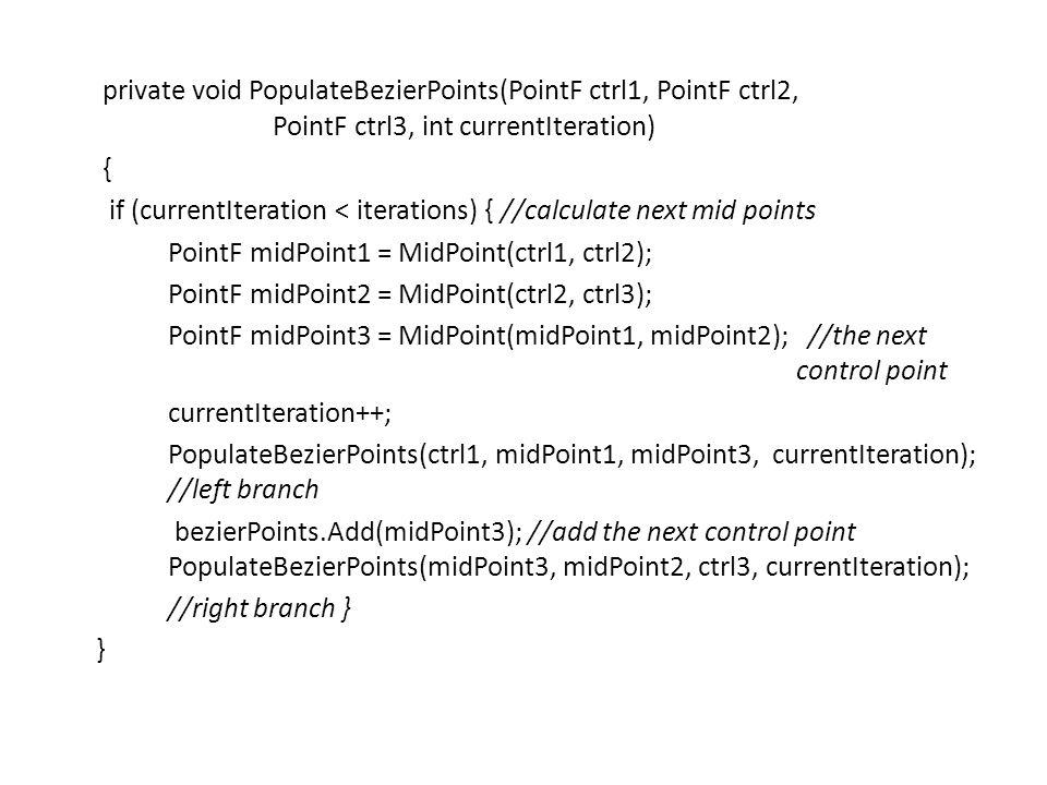 private void PopulateBezierPoints(PointF ctrl1, PointF ctrl2, PointF ctrl3, int currentIteration) { if (currentIteration < iterations) { //calculate next mid points PointF midPoint1 = MidPoint(ctrl1, ctrl2); PointF midPoint2 = MidPoint(ctrl2, ctrl3); PointF midPoint3 = MidPoint(midPoint1, midPoint2); //the next control point currentIteration++; PopulateBezierPoints(ctrl1, midPoint1, midPoint3, currentIteration); //left branch bezierPoints.Add(midPoint3); //add the next control point PopulateBezierPoints(midPoint3, midPoint2, ctrl3, currentIteration); //right branch } }