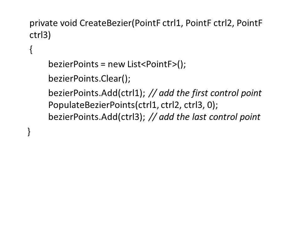 private void CreateBezier(PointF ctrl1, PointF ctrl2, PointF ctrl3) { bezierPoints = new List (); bezierPoints.Clear(); bezierPoints.Add(ctrl1); // add the first control point PopulateBezierPoints(ctrl1, ctrl2, ctrl3, 0); bezierPoints.Add(ctrl3); // add the last control point }