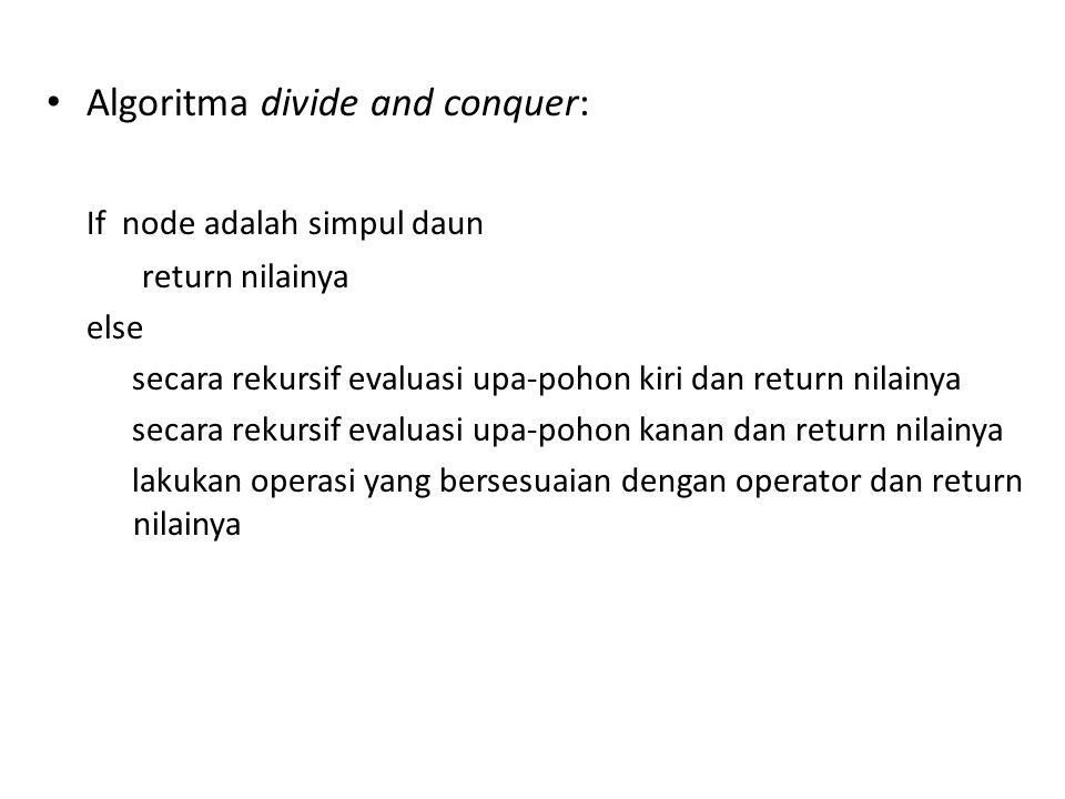 Algoritma divide and conquer: If node adalah simpul daun return nilainya else secara rekursif evaluasi upa-pohon kiri dan return nilainya secara rekursif evaluasi upa-pohon kanan dan return nilainya lakukan operasi yang bersesuaian dengan operator dan return nilainya