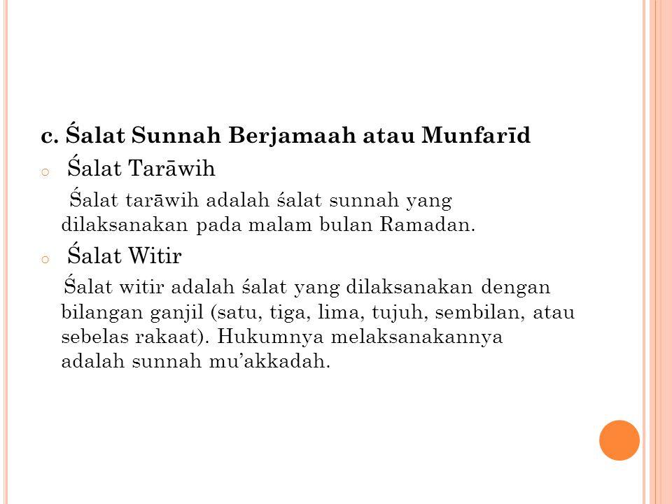 c. Śalat Sunnah Berjamaah atau Munfarīd o Śalat Tarāwih Śalat tarāwih adalah śalat sunnah yang dilaksanakan pada malam bulan Ramadan. o Śalat Witir Śa