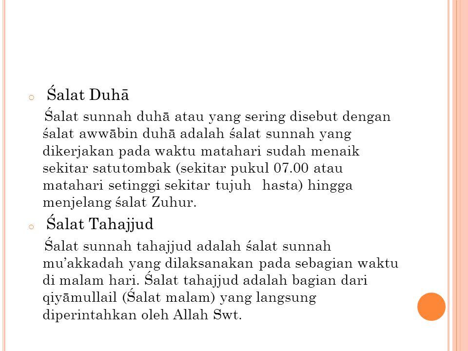 o Śalat Duhā Śalat sunnah duhā atau yang sering disebut dengan śalat awwābin duhā adalah śalat sunnah yang dikerjakan pada waktu matahari sudah menaik sekitar satutombak (sekitar pukul 07.00 atau matahari setinggi sekitartujuhhasta) hingga menjelang śalat Zuhur.