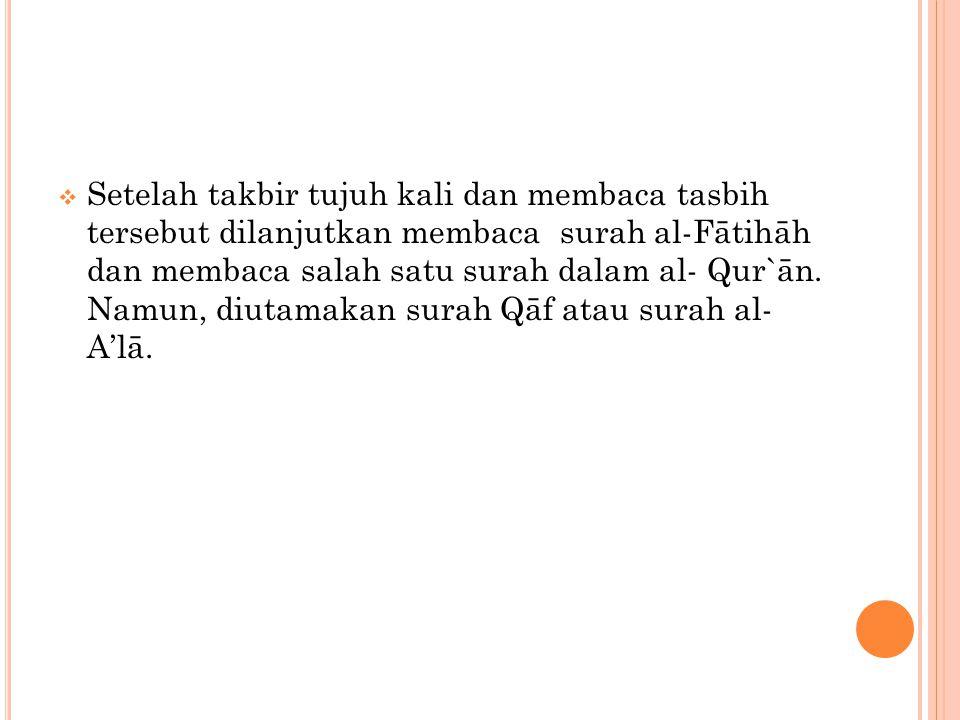  Setelah takbir tujuh kali dan membaca tasbih tersebut dilanjutkan membaca surah al-Fātihāh dan membaca salah satu surah dalam al- Qur`ān. Namun, diu
