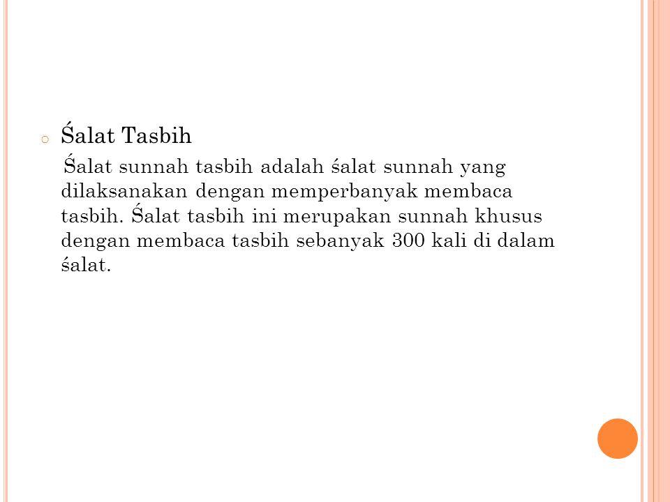o Śalat Tasbih Śalat sunnah tasbih adalah śalat sunnah yang dilaksanakan dengan memperbanyak membaca tasbih. Śalat tasbih ini merupakan sunnah khusus