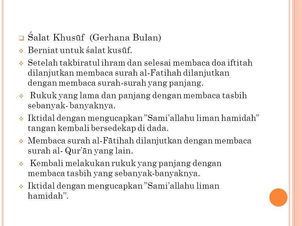  Śalat Khusūf (Gerhana Bulan)  Berniat untuk śalat kusūf.  Setelah takbiratul ihram dan selesai membaca doa iftitah dilanjutkan membaca surah al-Fa