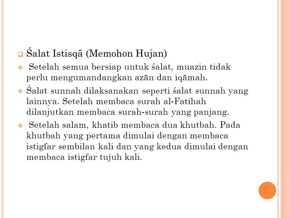  Śalat Istisqā (Memohon Hujan)  Setelah semua bersiap untuk śalat, muazin tidak perlu mengumandangkan azān dan iqāmah.  Śalat sunnah dilaksanakan s
