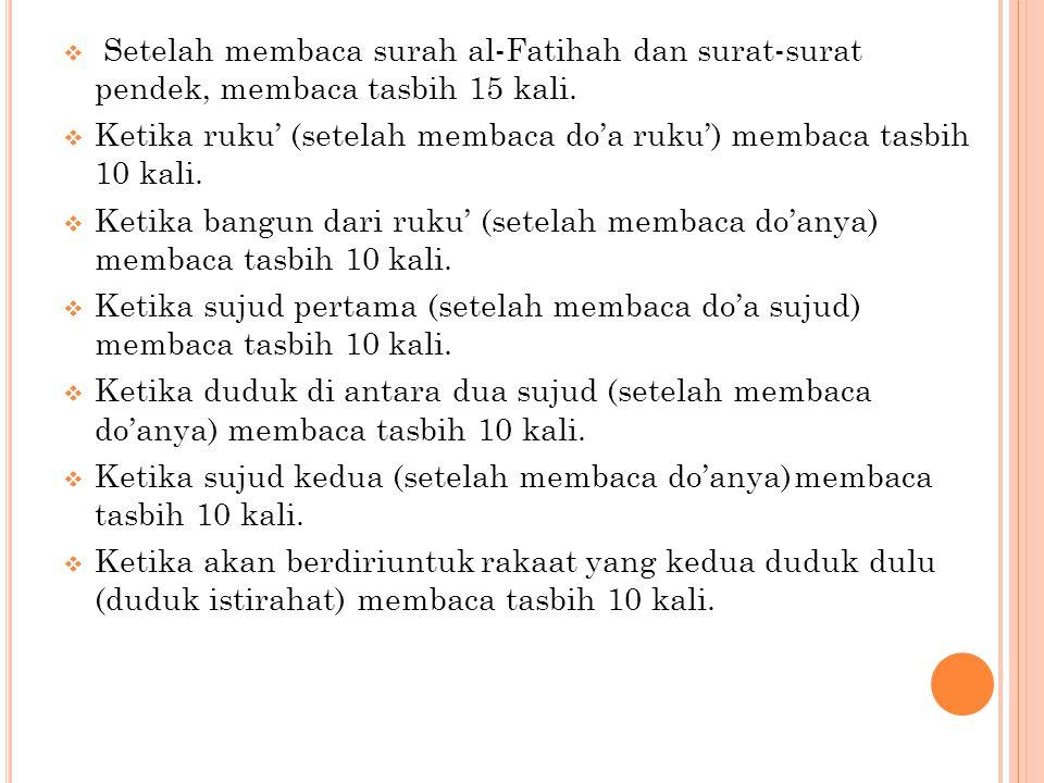  Setelah membaca surah al-Fatihah dan surat-surat pendek, membaca tasbih 15 kali.  Ketika ruku' (setelah membaca do'a ruku') membaca tasbih 10 kali.