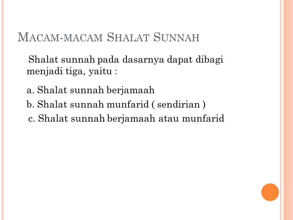 M ACAM - MACAM S HALAT S UNNAH Shalat sunnah pada dasarnya dapat dibagi menjadi tiga, yaitu : a. Shalat sunnah berjamaah b. Shalat sunnah munfarid ( s