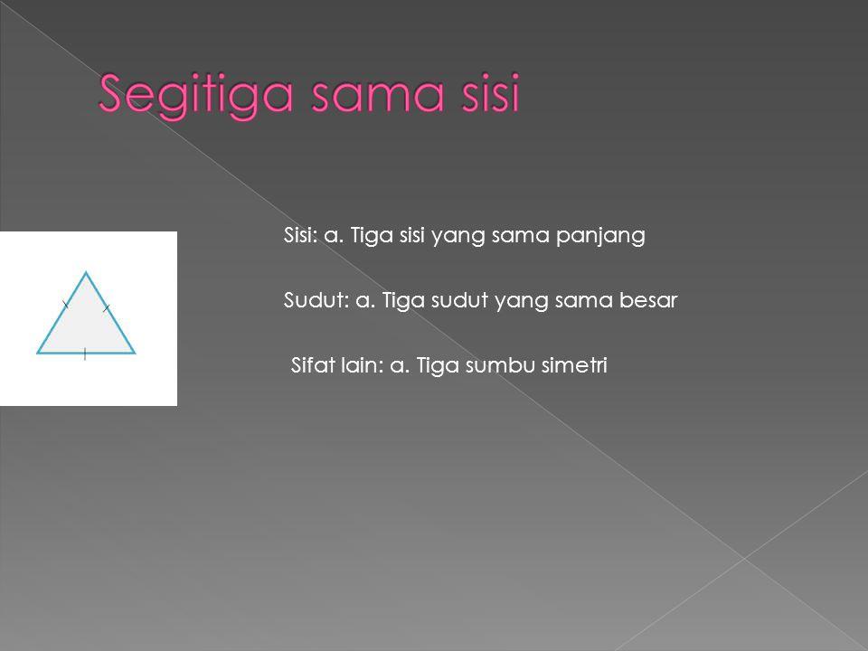 Sisi: a. Tiga sisi yang sama panjang Sudut: a. Tiga sudut yang sama besar Sifat lain: a. Tiga sumbu simetri