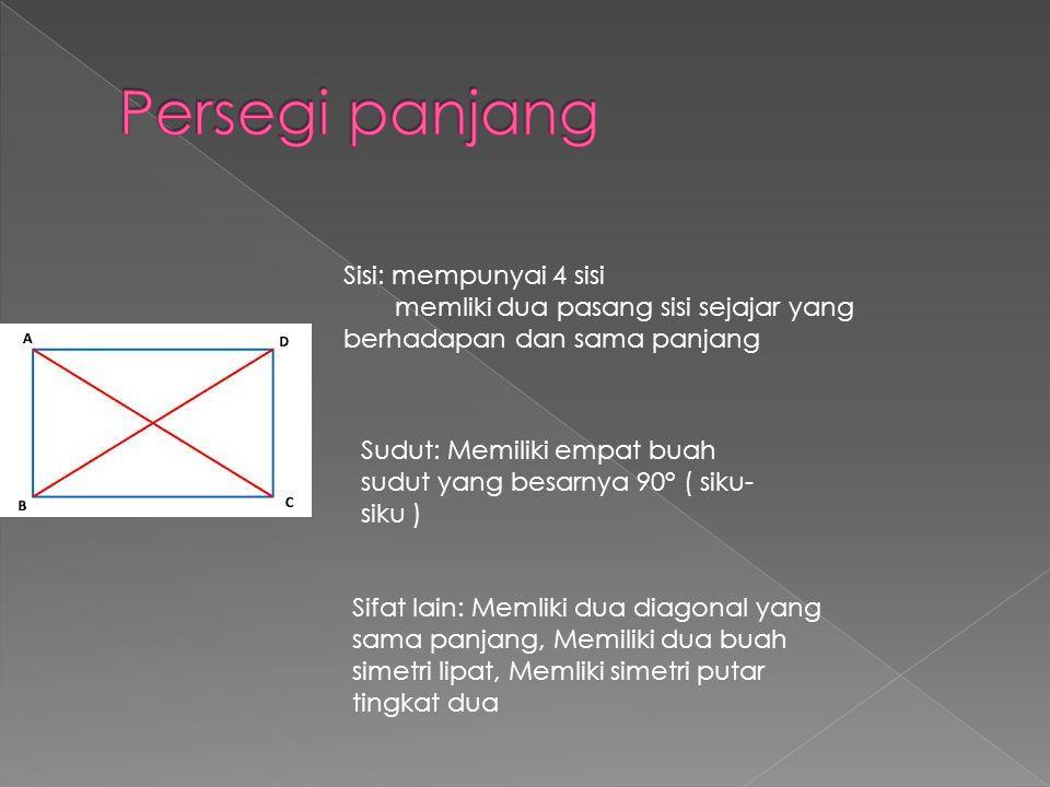Sisi: mempunyai 4 sisi memliki dua pasang sisi sejajar yang berhadapan dan sama panjang Sudut: Memiliki empat buah sudut yang besarnya 90° ( siku- siku ) Sifat lain: Memliki dua diagonal yang sama panjang, Memiliki dua buah simetri lipat, Memliki simetri putar tingkat dua