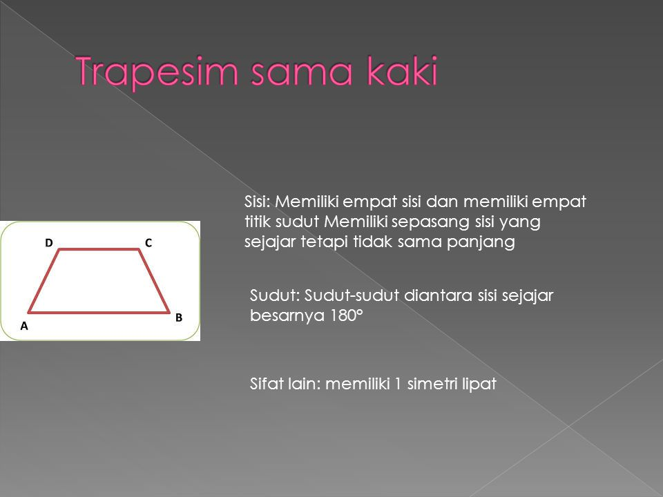 Sisi: Memiliki empat sisi dan memiliki empat titik sudut Memiliki sepasang sisi yang sejajar tetapi tidak sama panjang Sudut: Sudut-sudut diantara sis