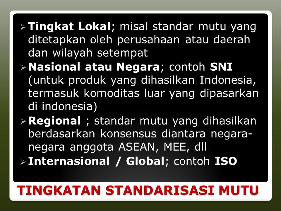 TINGKATAN STANDARISASI MUTU  Tingkat Lokal; misal standar mutu yang ditetapkan oleh perusahaan atau daerah dan wilayah setempat  Nasional atau Negar