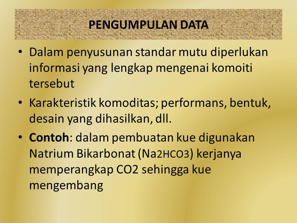 PENGUMPULAN DATA Dalam penyusunan standar mutu diperlukan informasi yang lengkap mengenai komoiti tersebut Karakteristik komoditas; performans, bentuk